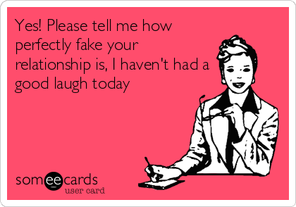 Yes! Please tell me how perfectly fake your relationship is, I haven't had a good laugh today
