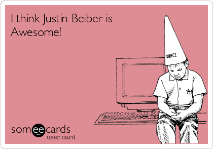 I think Justin Beiber is  Awesome!