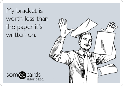My bracket is worth less than the paper it's written on.