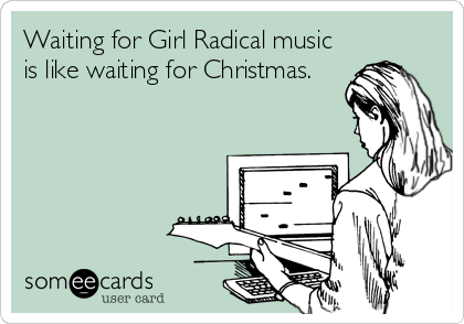 Waiting for Girl Radical music is like waiting for Christmas.