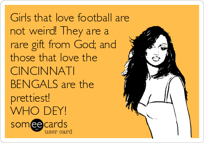 Girls that love football are not weird! They are a rare gift from God; and those that love the CINCINNATI BENGALS are the prettiest!                      WHO DEY!