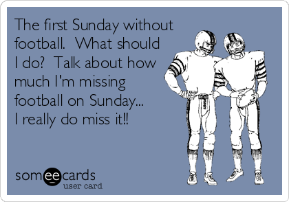 The first Sunday without football.  What should I do?  Talk about how much I'm missing  football on Sunday...  I really do miss it!!