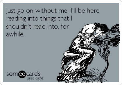 Just go on without me. I'll be here reading into things that I shouldn't read into, for awhile.