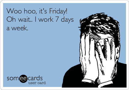 Woo hoo, it's Friday! Oh wait.. I work 7 days a week.