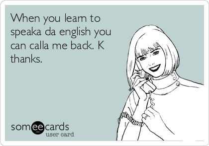When you learn to speaka da english you can calla me back. K thanks.