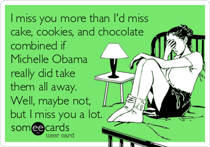 I miss you more than I'd miss cake, cookies, and chocolate combined if Michelle Obama really did take them all away. Well, maybe not, but I miss you a lot.