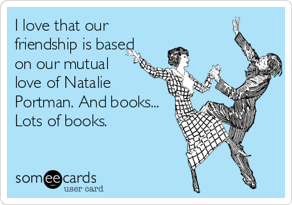 I love that our friendship is based on our mutual love of Natalie Portman. And books... Lots of books.