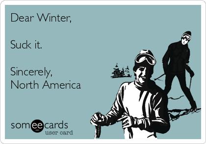 Dear Winter,   Suck it.  Sincerely, North America