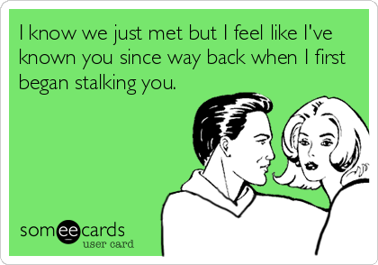 I know we just met but I feel like I've known you since way back when I first began stalking you.