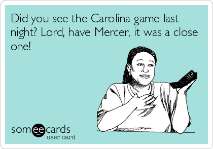 Did you see the Carolina game last night? Lord, have Mercer, it was a close one!