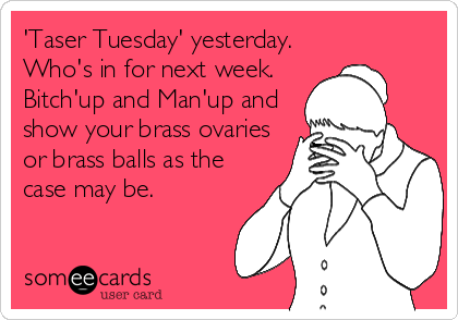 'Taser Tuesday' yesterday. Who's in for next week. Bitch'up and Man'up and show your brass ovaries or brass balls as the case may be.