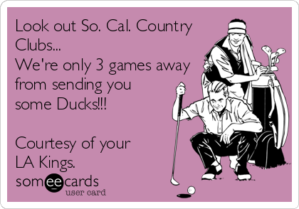 Look out So. Cal. Country Clubs...  We're only 3 games away from sending you some Ducks!!!  Courtesy of your LA Kings.