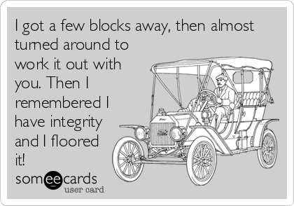 I got a few blocks away, then almost turned around to work it out with you. Then I remembered I have integrity and I floored it!