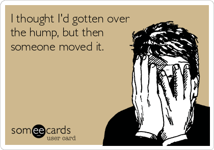 I thought I'd gotten over the hump, but then  someone moved it.