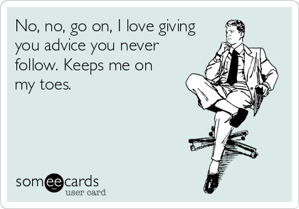 No, no, go on, I love giving you advice you never follow. Keeps me on my toes.
