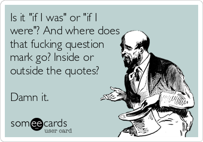 """Is it """"if I was"""" or """"if I were""""? And where does that fucking question mark go? Inside or outside the quotes?   Damn it."""
