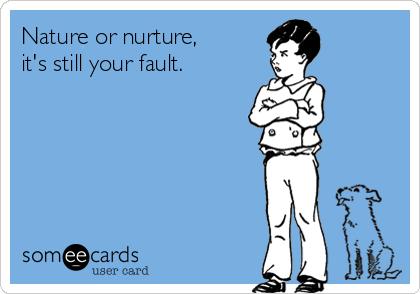 Nature or nurture,  it's still your fault.