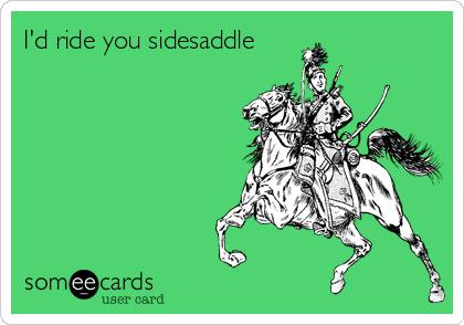 I'd ride you sidesaddle