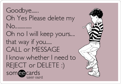 Goodbye...... Oh Yes Please delete my No.............. Oh no I will keep yours.... that way if you..... CALL or MESSAGE I know whether I need to REJECT or DELETE :)