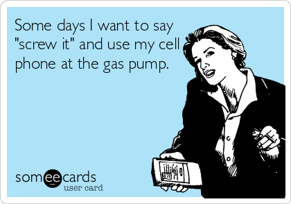 """Some days I want to say """"screw it"""" and use my cell phone at the gas pump."""