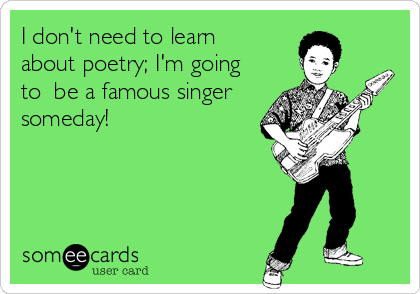 I don't need to learn about poetry; I'm going to  be a famous singer someday!