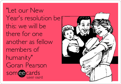 """Let our New Year's resolution be this: we will be there for one another as fellow members of humanity"" Goran Pearson"