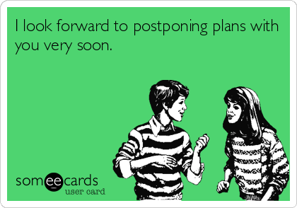 I look forward to postponing plans with you very soon.