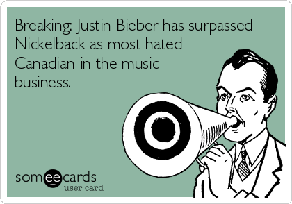 Breaking: Justin Bieber has surpassed Nickelback as most hated Canadian in the music business.