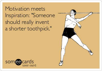 "Motivation meets Inspiration: ""Someone should really invent a shorter toothpick."""