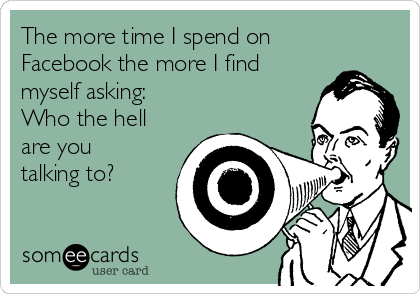 The more time I spend on  Facebook the more I find myself asking:  Who the hell are you talking to?