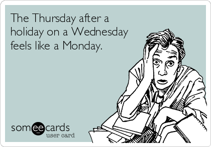 The Thursday after a holiday on a Wednesday feels like a Monday.