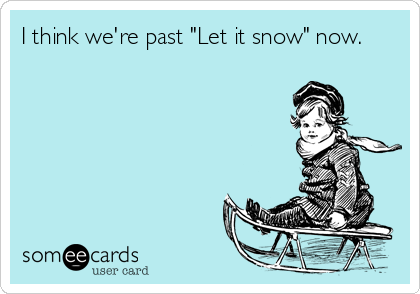 "I think we're past ""Let it snow"" now."