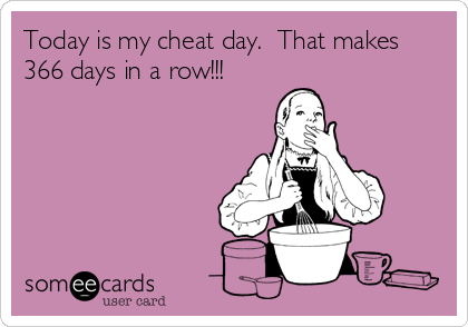 Today is my cheat day.  That makes 366 days in a row!!!