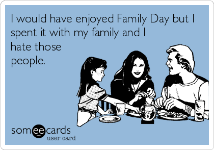 I would have enjoyed Family Day but I spent it with my family and I hate those people.