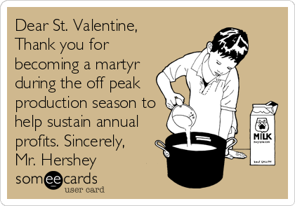 Dear St. Valentine,     Thank you for becoming a martyr during the off peak production season to help sustain annual profits. Sincerely,   Mr. Hershey