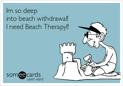 Im so deep  into beach withdrawal! I need Beach Therapy!!