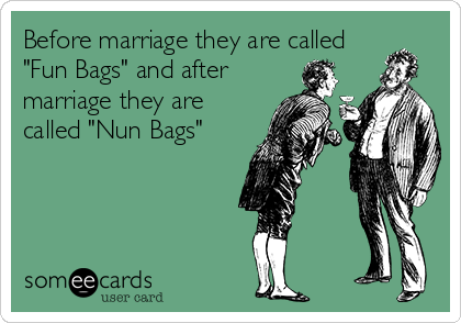 "Before marriage they are called ""Fun Bags"" and after marriage they are called ""Nun Bags"""
