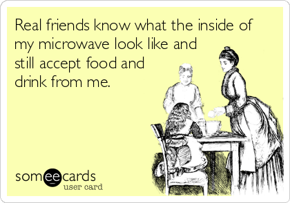 Real friends know what the inside of my microwave look like and still accept food and drink from me.