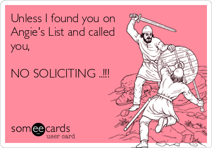 Unless I found you on  Angie's List and called you,  NO SOLICITING ..!!!