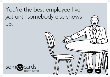 You're the best employee I've got until somebody else shows up.