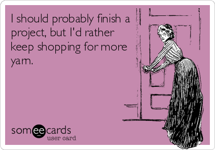 I should probably finish a project, but I'd rather  keep shopping for more yarn.
