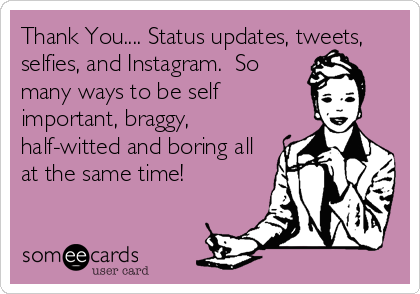 Thank You.... Status updates, tweets, selfies, and Instagram.  So many ways to be self important, braggy, half-witted and boring all at the same time!