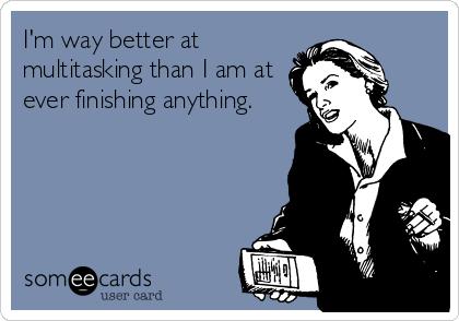 I'm way better at multitasking than I am at ever finishing anything.