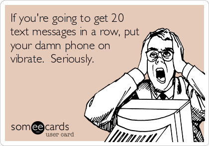 If you're going to get 20 text messages in a row, put your damn phone on vibrate.  Seriously.
