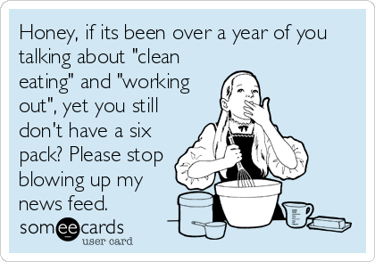 """Honey, if its been over a year of you talking about """"clean eating"""" and """"working out"""", yet you still don't have a six pack? Please stop blowing up my news feed."""