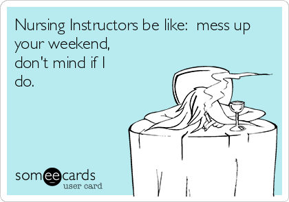 Nursing Instructors be like:  mess up your weekend, don't mind if I do.