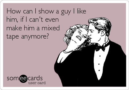 How can I show a guy I like him, if I can't even make him a mixed tape anymore?