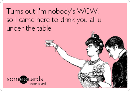 Turns Out Im Nobodys Wcw So I Came Here To Drink You All U Under