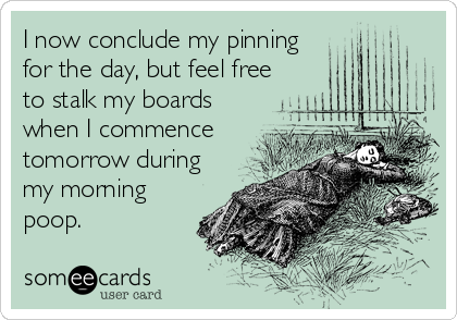 I now conclude my pinning for the day, but feel free to stalk my boards when I commence tomorrow during my morning poop.