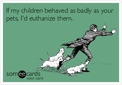If my children behaved as badly as your pets, I'd euthanize them.